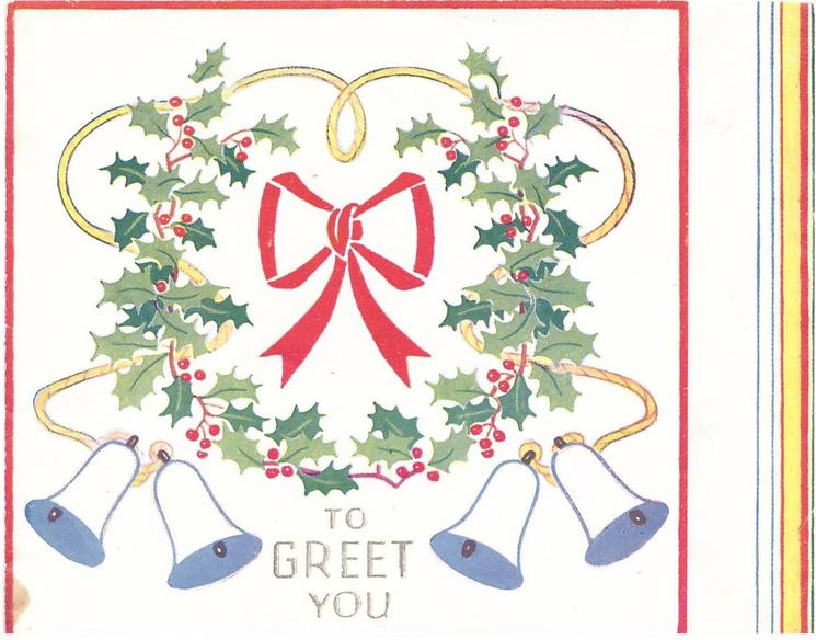 TO GREET YOU below holly wreath laced with yellow rope & two bells on each end, red bow centre