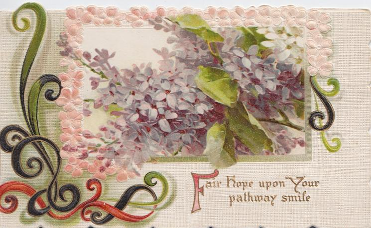 FAIR(F illuiminated) HOPE UPON YOUR PATHWAY SMILE in gilt below lilac, seeming to come through window, ornate design left