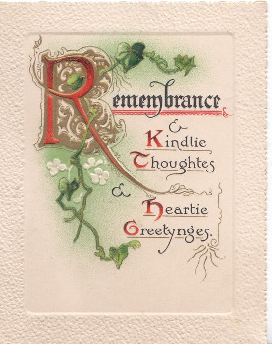 REMEMBRANCE & KINDLY THOUGHTS & HEARTIE GREETYNGES( illuminated letters) ivy leaves, complex design