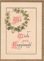 "TO WISH YOU HAPPINESS(T,W & H illuminated) ivy surrounds ""TO"", gilt marginal design"
