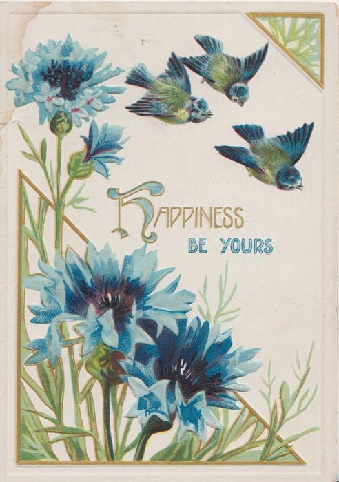HAPPINESS BE YOURS (H illuminated), 3 bluebirds of happiness fly above blue cornflowers & green leafy design