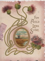 FOR AULD LANG SYNE, 4 thistles with long green stalks around gilt margined oval inset, windmill, rushes & waterwater