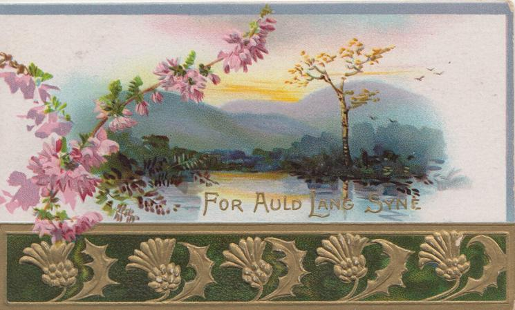 FOR AULD LANG SYNE in gilt, purple heather left of watery rural scene, above gilt & brown thistle design