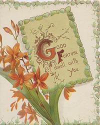 GOOD FORTUNE DWELL WITH  YOU (G & F illuminated) above red crocosmia