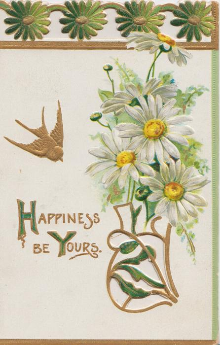 HAPPINESS BE YOURS.(H & Y illuminated ) in gilt, white yellow centred daisies above perforated gilt design, gilt bird flies