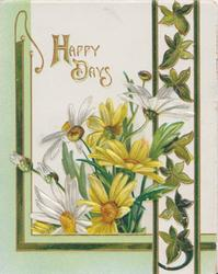 HAPPY DAYS in gilt above white & yellow daisies, ivy leaf design right