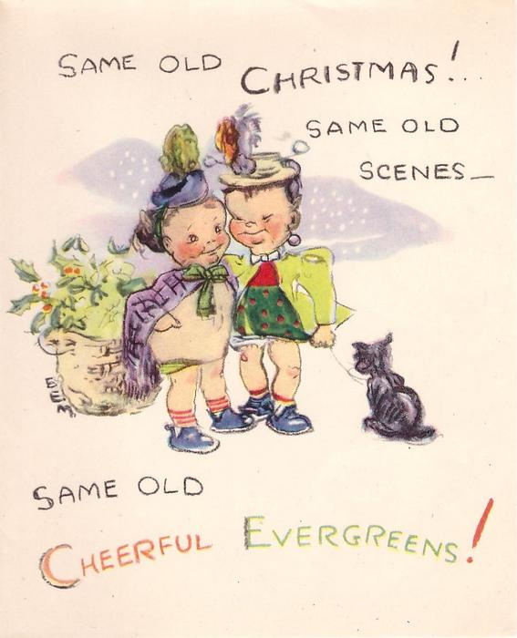 SAME OLD CHRISTMAS! SAME OLD SCENES- SAME OLD CHEERFUL EVERGREENS! toddlers dressed in cloaks & feathered hats, sac of holly, cat