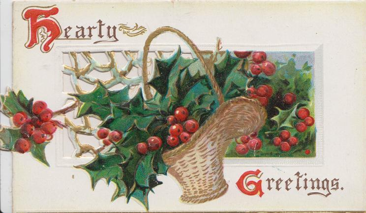 HEARTY GREETINGS(H & G illuminated) in gilt, basket of holly in front of holly in perforated design