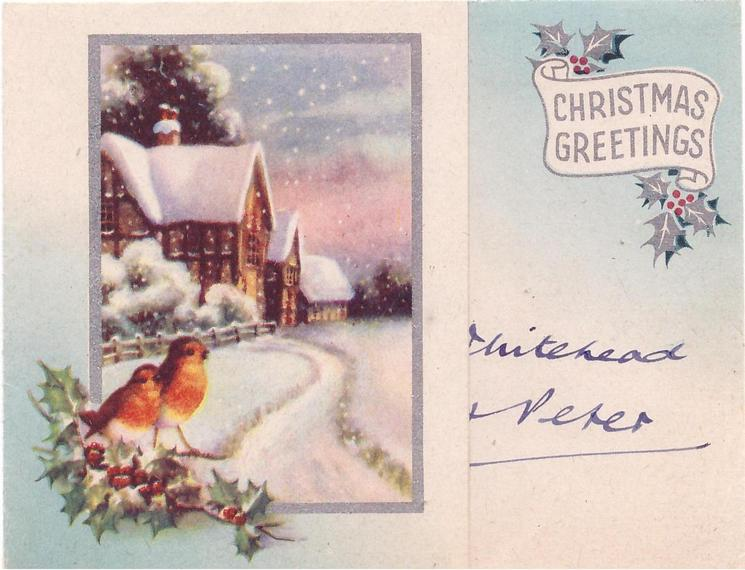 CHRISTMAS GREETINGS on silvered banner with holly, inset view of snowy path leading to large cottage, silvered border,  robins & holly