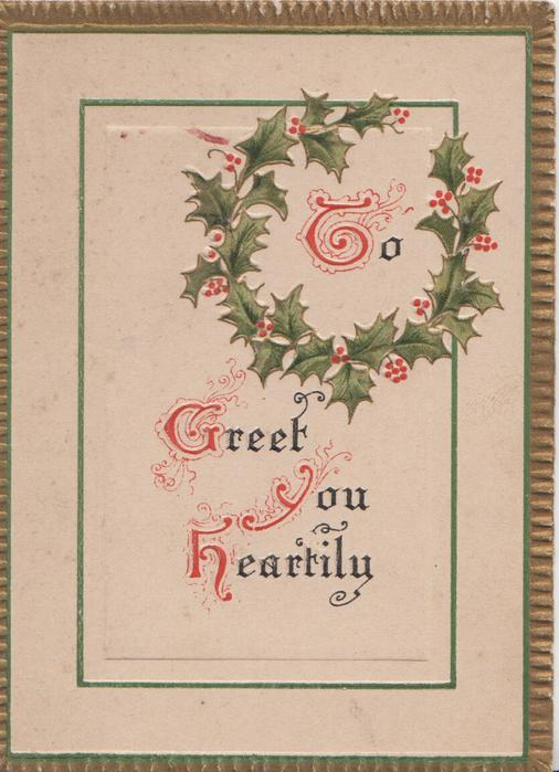 TO GREET YOU HEARTILY(T,G & H illuminated) on plaque, holly  wreath round TO, gilt margins