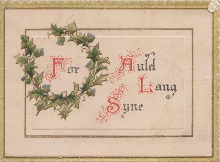 FOR AULD LANG SYNE(letters illuminated) on cream plaque holly wreath left, gilt & green marginal design