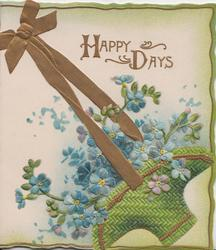 HAPPY DAYS in gilt above blue forget-me nots in green basket hanging by gilt ribbon, green marginal design