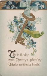 THIS IS THE DAY WHEN MEMORY'S GOLDEN KEY UNLOCKS RESPONSIVE HEARTS, forget-me-nots behind gilt key