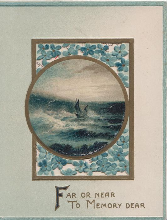 FAR OR NEAR TO MEMORY DEAR above forget-me-not design round circular inset of small sailboat at sea