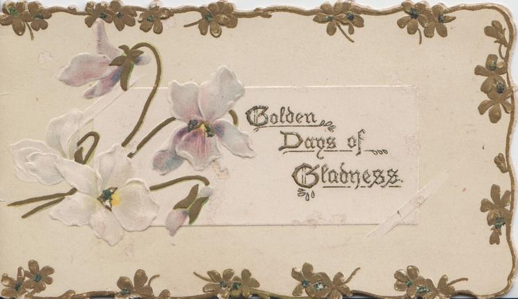GOLDEN DAYS OF GLADNESS (illuminated) in gilt on white plaque with white pansies , marginal gilt floral design