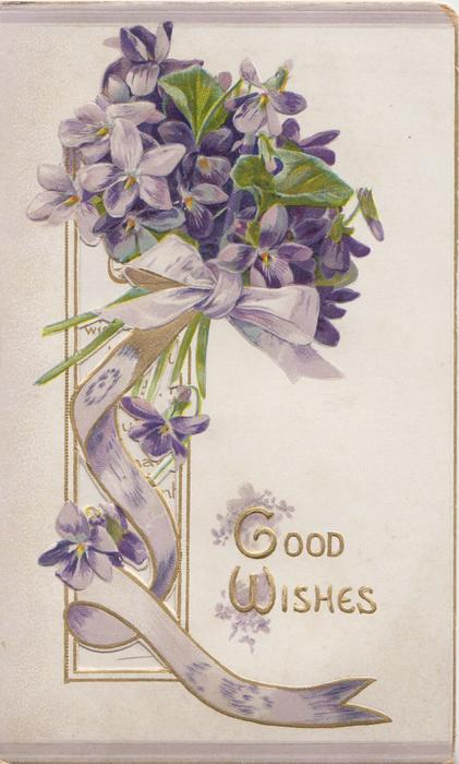 GOOD WISHES(G&W illuminated) in gilt right below perforated design & violets tied with lilac ribbon