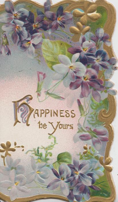 HAPPINESS(H illuminated) BE YOURS in gilt centrally, gilt design & violets on 3 sides