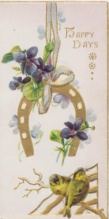 HAPPY DAYS in gilt upper right, gilt horseshoe & violets hanging by ribbon, 2 birds of happiness perched on perforated design below