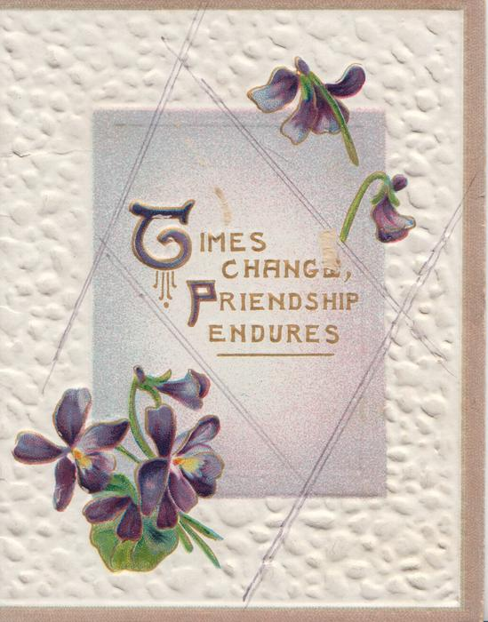 TIMES CHANGE, FRIENDSHIP ENDURES(T & F illuminated) in gilt on central lilac plaque between violets, embossed white backgrouind 3 fawn margins
