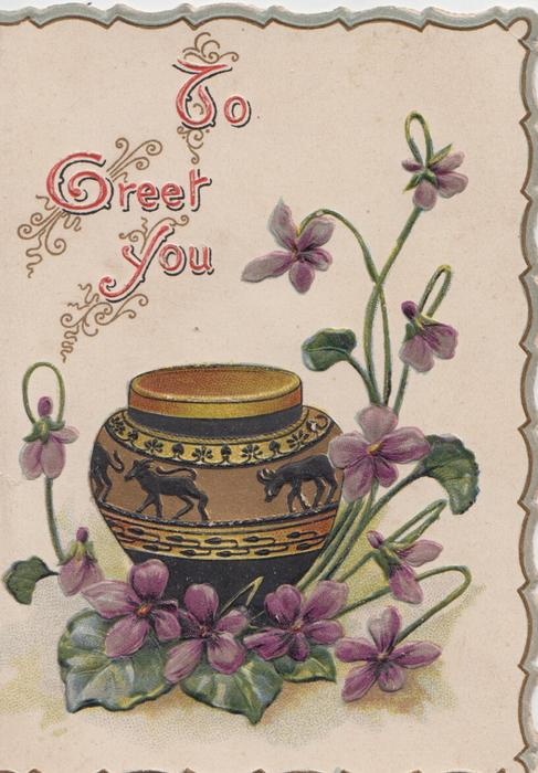 TO GREET YOU in gilt and pink, violets around brown decorated earthenware pot
