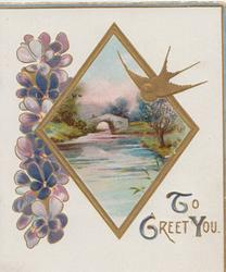TO GREET YOU in gilt  below diamond shaped watery rural inset, violets left, gilt bird flies
