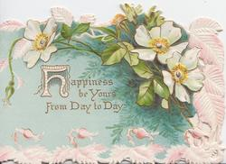 HAPPINESS BE YOURS FROM DAY TO DAY(H illuminated) below pale white wild roses, perforated pink marginal design