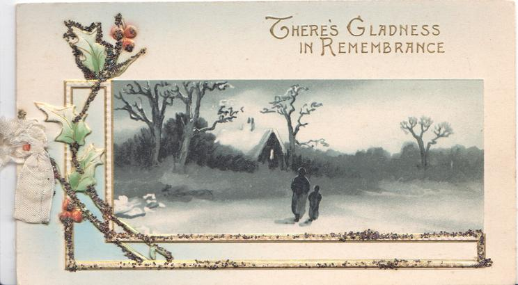 THERE'S GLADNESS IN REMEMBRANCE in gilt above partly framed rural inset, person & child walk to lighted cottage, snow scene stylised glittered holly left