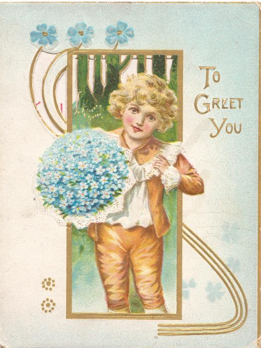 TO GREET YOU in gilt, boy stands left holding exaggerated forget-me-nots in gilt bordered perforated rural inset, pale blue background