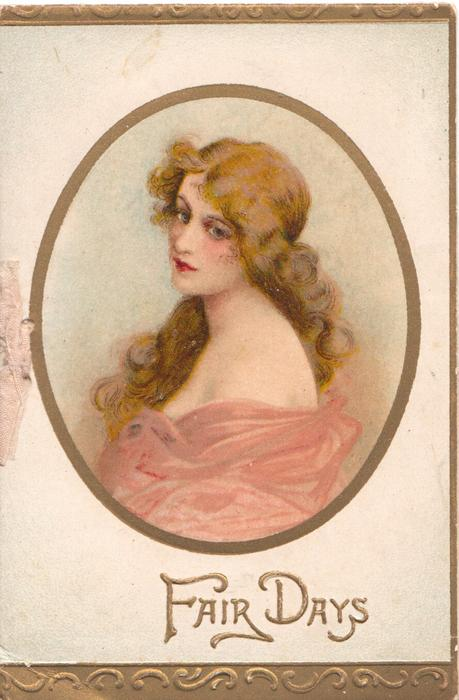 FAIR DAYS in gilt, gilt bordered oval head & shoulders of girl with long hair & off shoulder dress, gilt marginal design