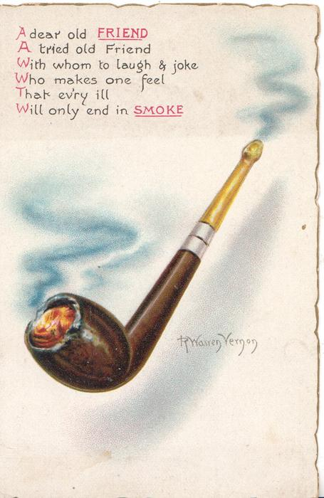 A DEAR OLD FRIEND A TRIED OLD FRIEND WITH WHOM TO LAUGH & JOKE WHO MAKES ONE FEEL THAT EV'RY ILL WILL ONLY END IN SMOKE, pipe