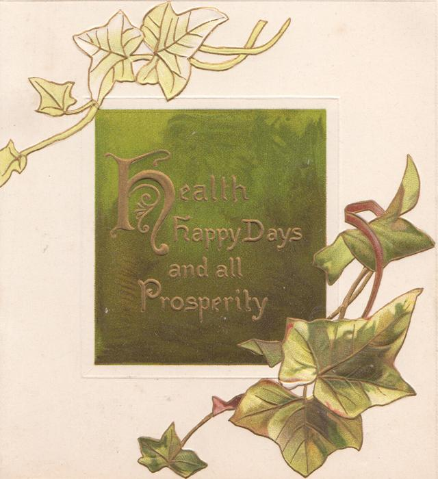 HEALTH, HAPPY DAYS AND ALL PROSPERITY in gilt on green plaque, ivy below & above