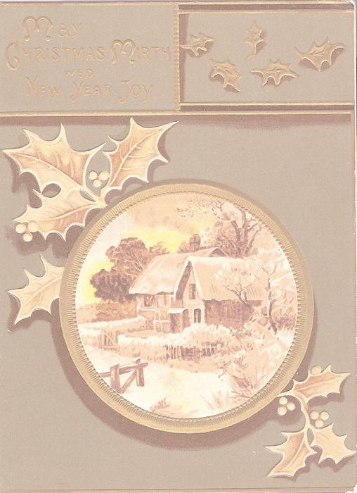 MAY CHRISTMAS MIRTH WED NEW YEAR JOY in gilt, winter house scene in gilt inset, holly behind it