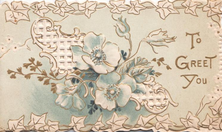 TO GREET YOU in gilt, 3 wild roses & 2 buds over white perforated design, marginal stylised white ivy leaf design
