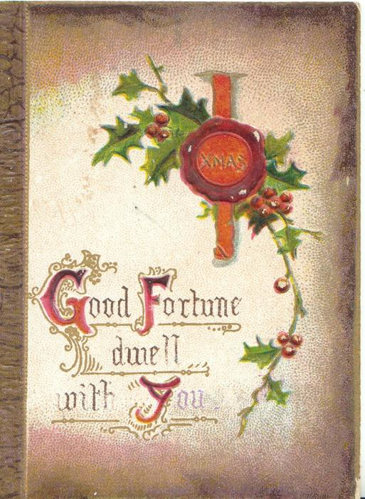 GOOD FORTUNE DWELL WITH YOU(G,F&Y illuminated) below XMAS on red seal in front of berried holly, brown marginal design