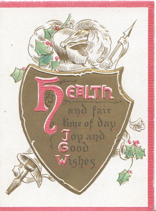 HEALTH AND FAIR TIME OF DAY JOY AND GOOD WISHES(letters illuminated) on gilt shield, holly, lance & helmet behind