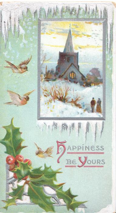 HAPPINESS BE YOURS (H & Y illuminated)in gilt, holly over perforated window below, 3 robins fly, silver bordered inset of snowy church, 2 people, blue backfground, icicle design