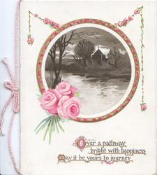 OVER A PATHWAY BRIGHT WITH HAPPINESS MAY IT BE YOURS TO JOURNEY  (illuminated), 3 pink roses below circular watery evening rural inset