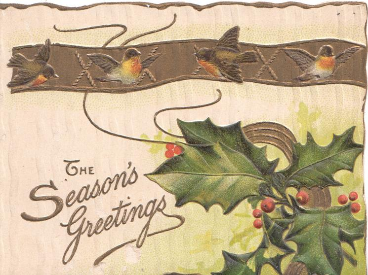 THE SEASONS GREETINGS in gilt left below 4 red breasted birds of happiness on gilt horizontal band, berried holly below right
