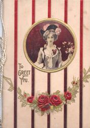 TO GREET YOU in gilt below small circular inset of a lady holding flowers, red roses at base, vertical stripe design very pale pink background