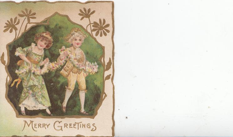 MERRY GREETINGS in gilt, boy & girl in old style dress walk front/right carrying a floral chain, set in deep green inset