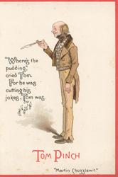 "Dickens characters, TOM PINCH ""MARTIN CHUZZLEWIT""""WHERE'S THE PUDDING"", CRIED TOM . FOR HE WAS CUTTING BIG JOKES, TOM WAS."