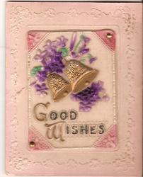 on celluloid front GOOD WISHES in gilt below violets & 2 gilt bells, embossed corner floral designs