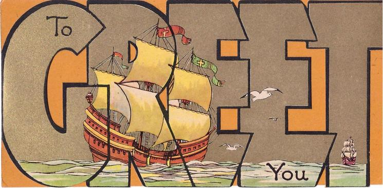 TO GREET YOU large sailing ship left & smaller one in distance right, printed across gilt, die-cut letters 'GREET'