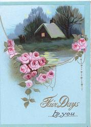 FAIR DAYS TO YOU in gilt,  pink roses below evening watery rural inset, blue background