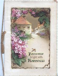 A PATHWAY BRIGHT WITH HAPPINESS in green & gilt, village inset with violets left & above, cream margins