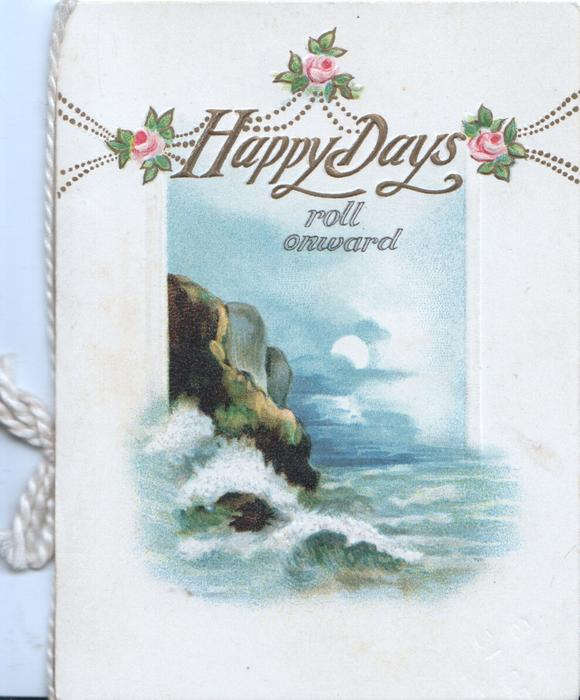 HAPPY DAYS ROLL ONWARD in gilt above seascape with cliffs left & moon, 3 pink roses at top