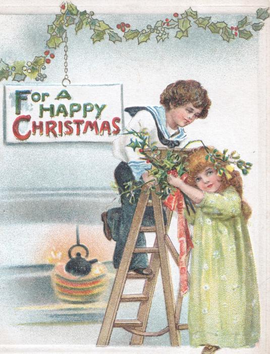 FOR A HAPPY CHRISTMAS on hanging plaque, boy on step-ladder & girl hang holly decoration