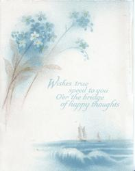 WISHES TRUE SPEED TO YOU O'ER THE BRIDGE OF HAPPY THOUGHTS below forget-me-nots & above seascape