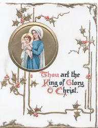 THOU ART THE KING OF GLORY O CHRIST below gilt inset of Madonna & child, stylized berried holly around