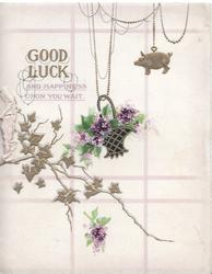 GOOD LUCK AND HAPPINESS UPON YOU WAIT above stylized ivy, basket of violets & gilt pig